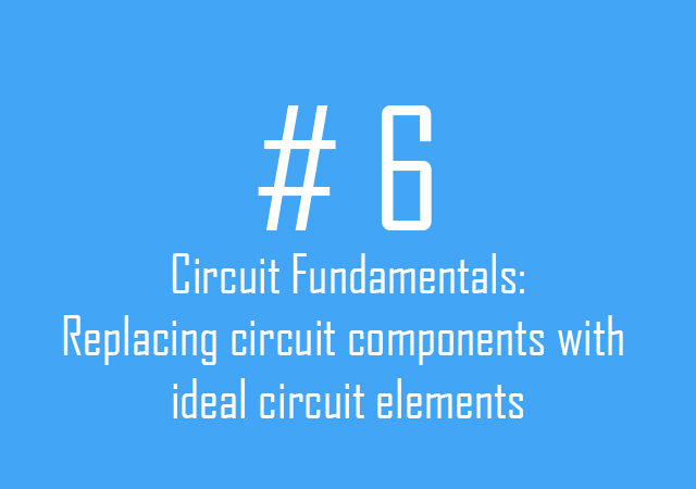 Circuit fundamentals: Replacing circuit components with ideal circuit elements