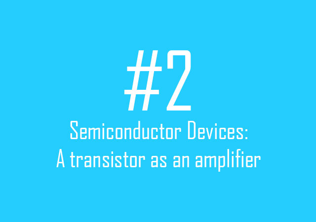 Semiconductor Devices: A transistor as an amplifier