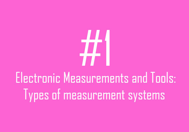 Electronic Measurements and Tools: Types of measurement systems