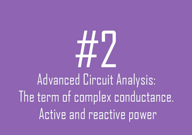 Advanced Circuit Analysis: The term of complex conductance. Active and reactive power