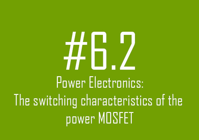 Power Electronics: The switching characteristics of the power MOSFET