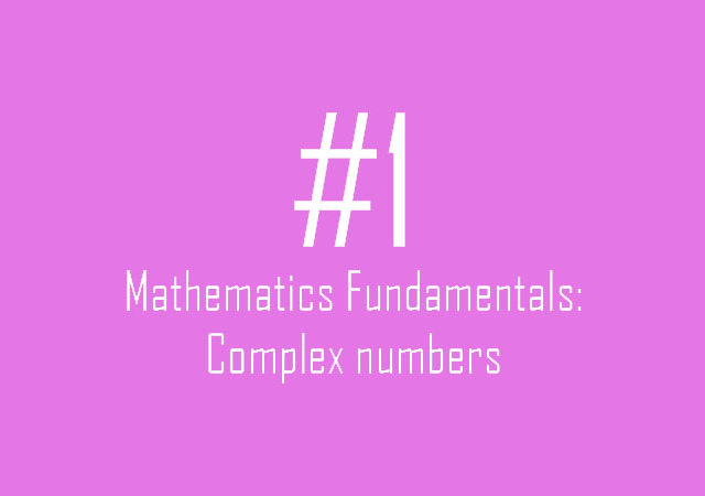 Mathematics Fundamentals: Complex numbers