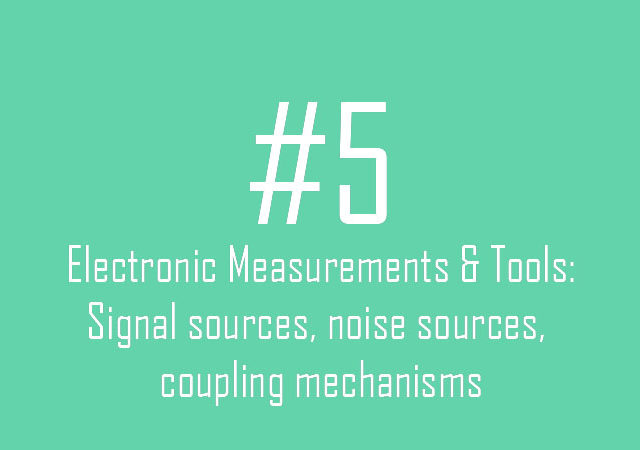 Electronic Measurements & Tools: Signal sources, noise sources, coupling mechanisms